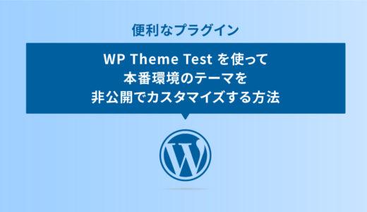 プラグイン WP Theme Test を使って本番環境のテーマを非公開でカスタマイズする方法